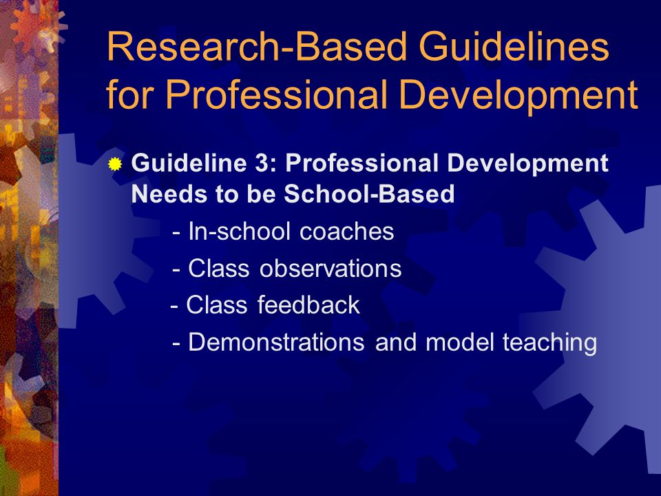 Research-Based Guidelines for Professional Development Guideline 3: Professional Development Needs to be School-Based - In-school coaches - Class observations - Class feedback - Demonstrations and model teaching