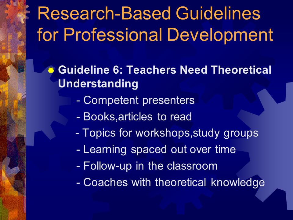 Research-Based Guidelines for Professional Development Guideline 6: Teachers Need Theoretical Understanding - Competent presenters - Books,articles to read - Topics for workshops,study groups - Learning spaced out over time - Follow-up in the classroom - Coaches with theoretical knowledge