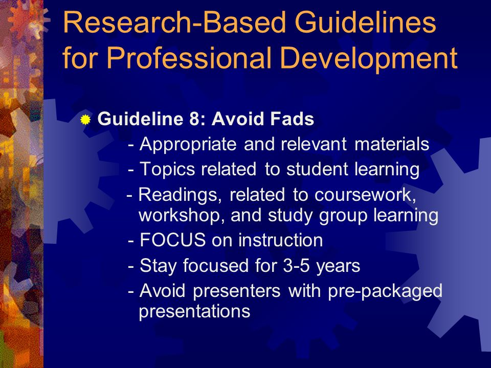 Research-Based Guidelines for Professional Development Guideline 8: Avoid Fads - Appropriate and relevant materials - Topics related to student learning - Readings, related to coursework, workshop, and study group learning - FOCUS on instruction - Stay focused for 3-5 years - Avoid presenters with pre-packaged presentations
