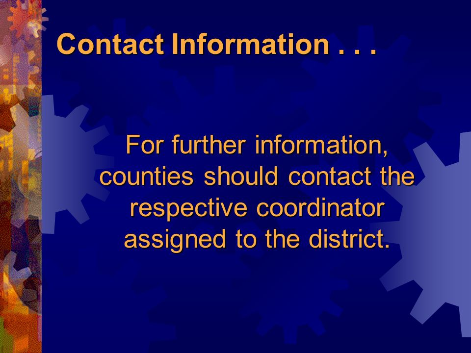 For further information, counties should contact the respective coordinator assigned to the district.