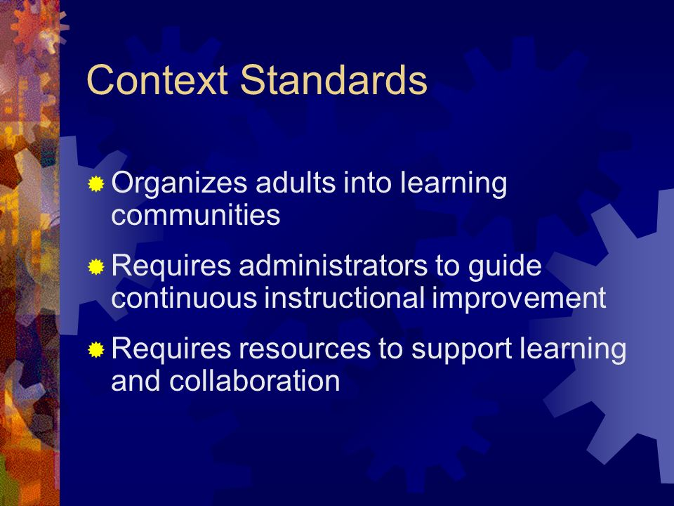 Context Standards Organizes adults into learning communities Requires administrators to guide continuous instructional improvement Requires resources to support learning and collaboration