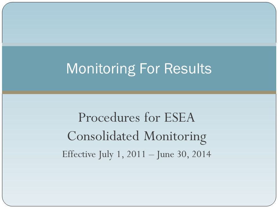 Procedures for ESEA Consolidated Monitoring Effective July 1, 2011 – June 30, 2014 Monitoring For Results