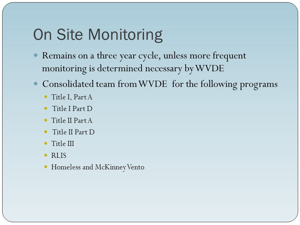 On Site Monitoring Remains on a three year cycle, unless more frequent monitoring is determined necessary by WVDE Consolidated team from WVDE for the following programs Title I, Part A Title I Part D Title II Part A Title II Part D Title III RLIS Homeless and McKinney Vento