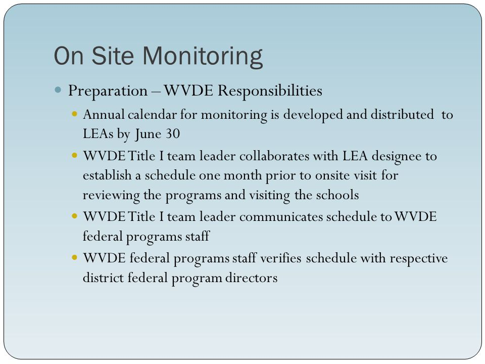 On Site Monitoring Preparation – WVDE Responsibilities Annual calendar for monitoring is developed and distributed to LEAs by June 30 WVDE Title I team leader collaborates with LEA designee to establish a schedule one month prior to onsite visit for reviewing the programs and visiting the schools WVDE Title I team leader communicates schedule to WVDE federal programs staff WVDE federal programs staff verifies schedule with respective district federal program directors