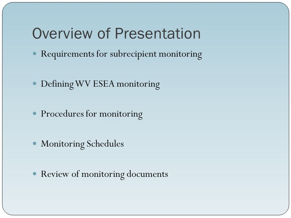 Overview of Presentation Requirements for subrecipient monitoring Defining WV ESEA monitoring Procedures for monitoring Monitoring Schedules Review of monitoring documents