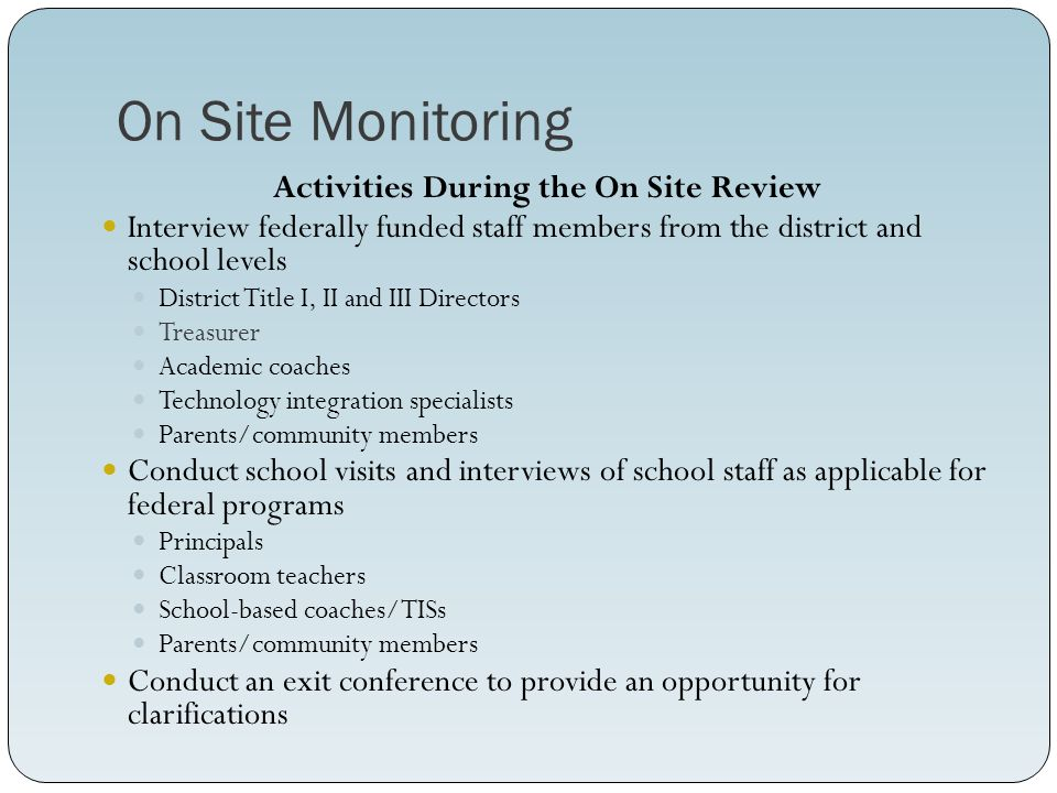 On Site Monitoring Activities During the On Site Review Interview federally funded staff members from the district and school levels District Title I, II and III Directors Treasurer Academic coaches Technology integration specialists Parents/community members Conduct school visits and interviews of school staff as applicable for federal programs Principals Classroom teachers School-based coaches/TISs Parents/community members Conduct an exit conference to provide an opportunity for clarifications