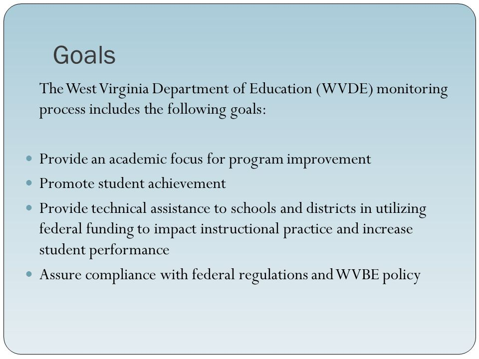 Goals The West Virginia Department of Education (WVDE) monitoring process includes the following goals: Provide an academic focus for program improvement Promote student achievement Provide technical assistance to schools and districts in utilizing federal funding to impact instructional practice and increase student performance Assure compliance with federal regulations and WVBE policy