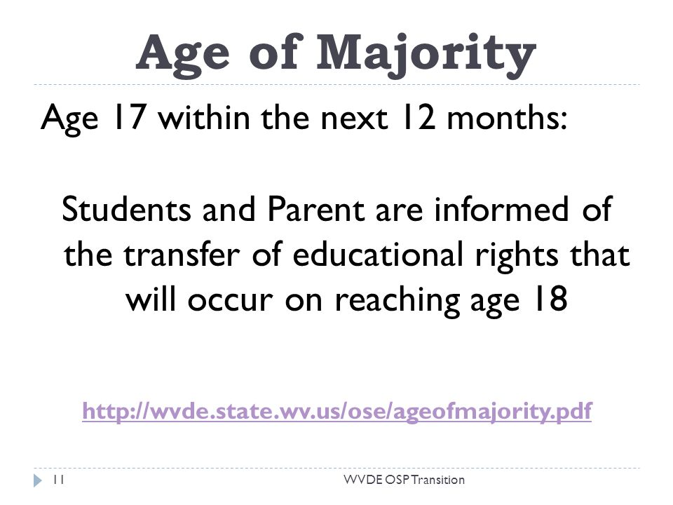 Age of Majority Age 17 within the next 12 months: Students and Parent are informed of the transfer of educational rights that will occur on reaching age 18 http://wvde.state.wv.us/ose/ageofmajority.pdf WVDE OSP Transition11