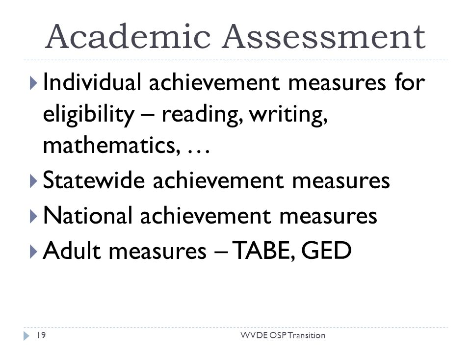 Academic Assessment Individual achievement measures for eligibility – reading, writing, mathematics, … Statewide achievement measures National achievement measures Adult measures – TABE, GED 19WVDE OSP Transition