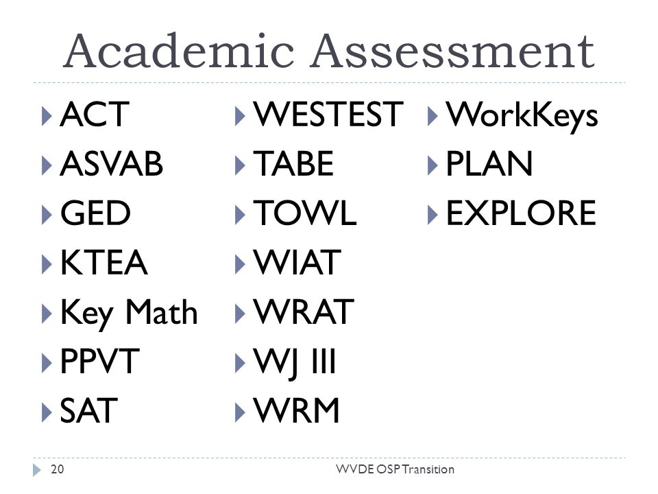 Academic Assessment ACT ASVAB GED KTEA Key Math PPVT SAT WESTEST TABE TOWL WIAT WRAT WJ III WRM WorkKeys PLAN EXPLORE 20WVDE OSP Transition