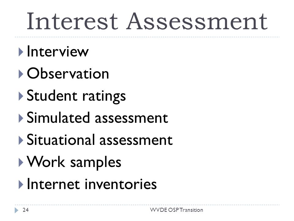 Interest Assessment Interview Observation Student ratings Simulated assessment Situational assessment Work samples Internet inventories 24WVDE OSP Transition