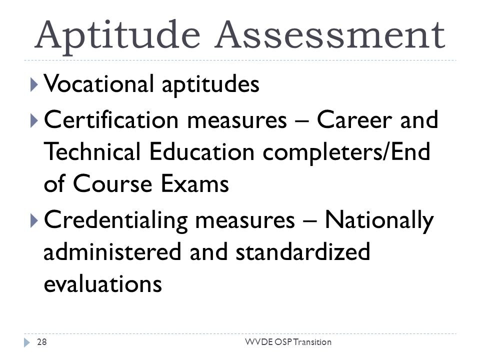 Aptitude Assessment Vocational aptitudes Certification measures – Career and Technical Education completers/End of Course Exams Credentialing measures – Nationally administered and standardized evaluations 28WVDE OSP Transition