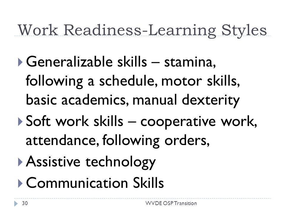 Work Readiness-Learning Styles Generalizable skills – stamina, following a schedule, motor skills, basic academics, manual dexterity Soft work skills – cooperative work, attendance, following orders, Assistive technology Communication Skills 30WVDE OSP Transition