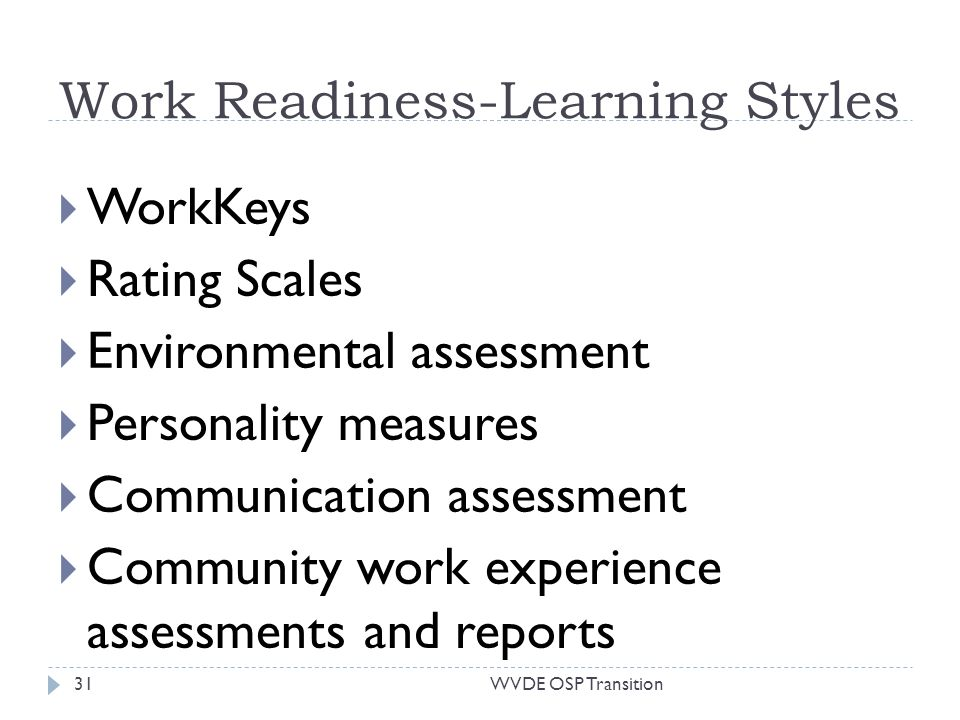 Work Readiness-Learning Styles WorkKeys Rating Scales Environmental assessment Personality measures Communication assessment Community work experience assessments and reports 31WVDE OSP Transition