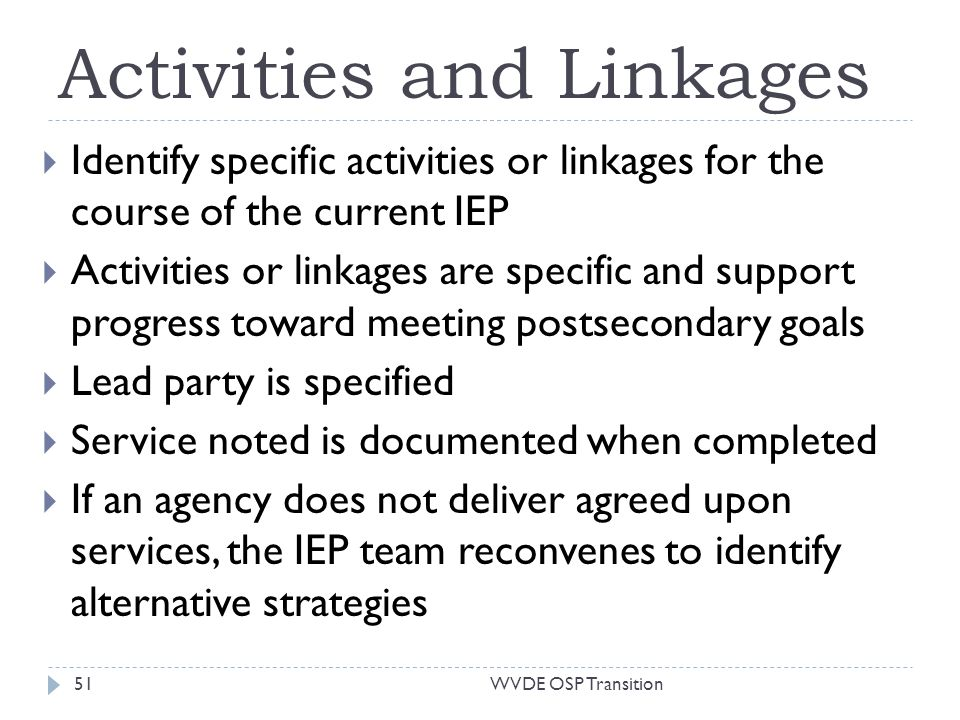 Activities and Linkages Identify specific activities or linkages for the course of the current IEP Activities or linkages are specific and support progress toward meeting postsecondary goals Lead party is specified Service noted is documented when completed If an agency does not deliver agreed upon services, the IEP team reconvenes to identify alternative strategies 51WVDE OSP Transition