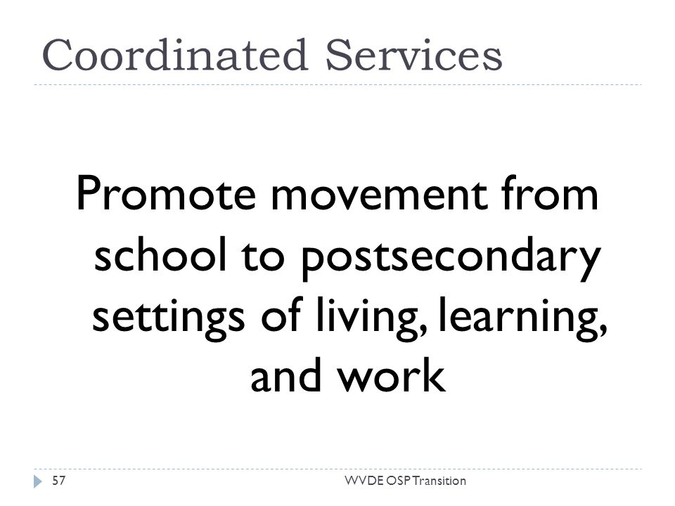 Coordinated Services Promote movement from school to postsecondary settings of living, learning, and work 57WVDE OSP Transition