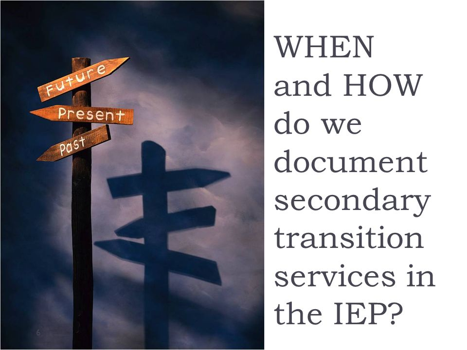 WHEN and HOW do we document secondary transition services in the IEP 6