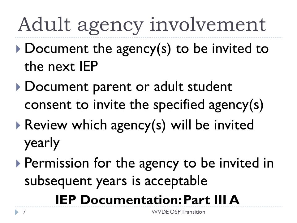 Adult agency involvement Document the agency(s) to be invited to the next IEP Document parent or adult student consent to invite the specified agency(s) Review which agency(s) will be invited yearly Permission for the agency to be invited in subsequent years is acceptable IEP Documentation: Part III A 7WVDE OSP Transition