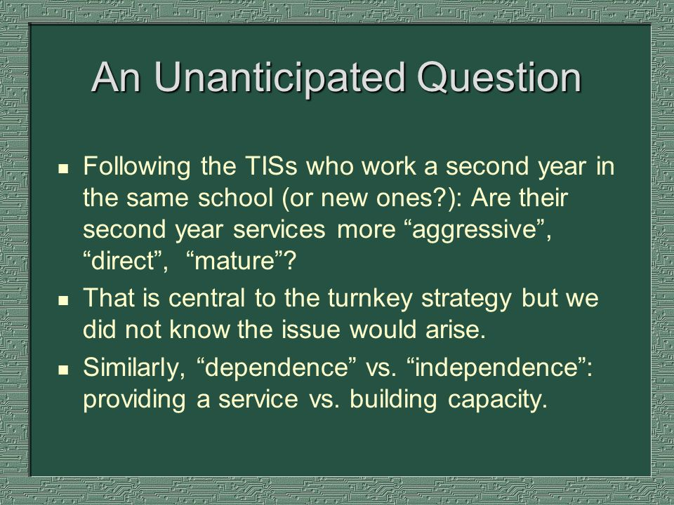 An Unanticipated Question n Following the TISs who work a second year in the same school (or new ones ): Are their second year services more aggressive, direct, mature.