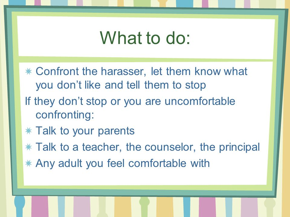 What to do: Confront the harasser, let them know what you dont like and tell them to stop If they dont stop or you are uncomfortable confronting: Talk to your parents Talk to a teacher, the counselor, the principal Any adult you feel comfortable with