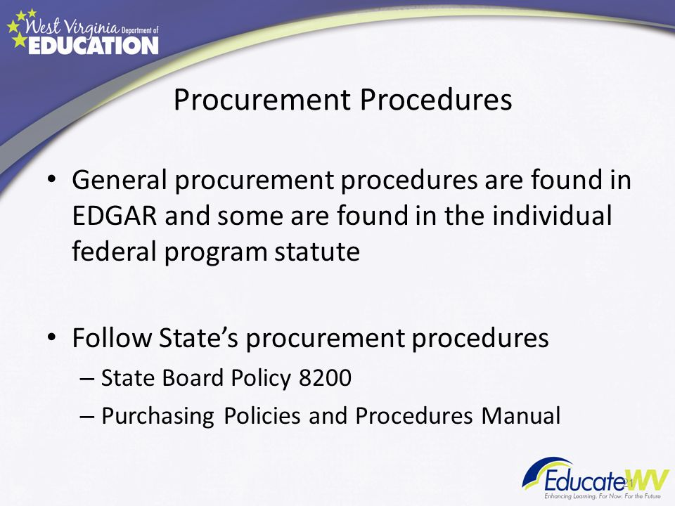 Procurement Procedures General procurement procedures are found in EDGAR and some are found in the individual federal program statute Follow States procurement procedures – State Board Policy 8200 – Purchasing Policies and Procedures Manual 21