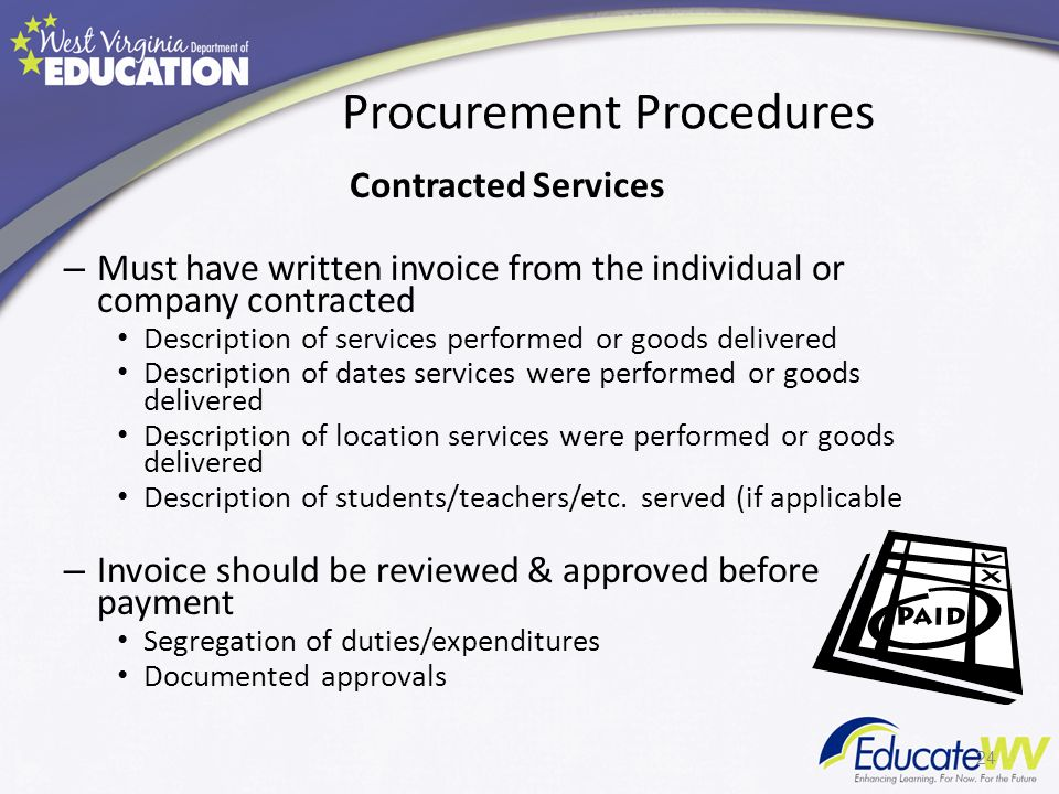 Procurement Procedures Contracted Services – Must have written invoice from the individual or company contracted Description of services performed or goods delivered Description of dates services were performed or goods delivered Description of location services were performed or goods delivered Description of students/teachers/etc.