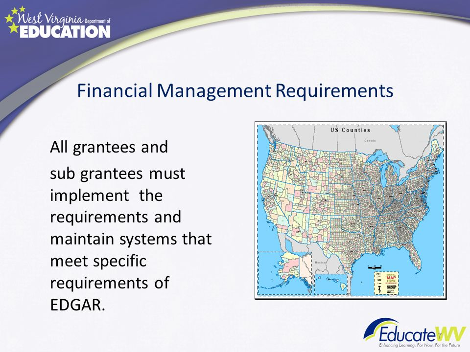 Financial Management Requirements All grantees and sub grantees must implement the requirements and maintain systems that meet specific requirements of EDGAR.
