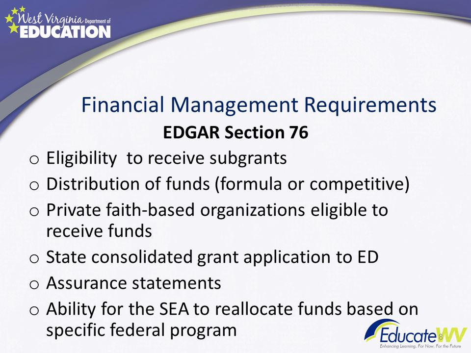 Financial Management Requirements EDGAR Section 76 o Eligibility to receive subgrants o Distribution of funds (formula or competitive) o Private faith-based organizations eligible to receive funds o State consolidated grant application to ED o Assurance statements o Ability for the SEA to reallocate funds based on specific federal program 8