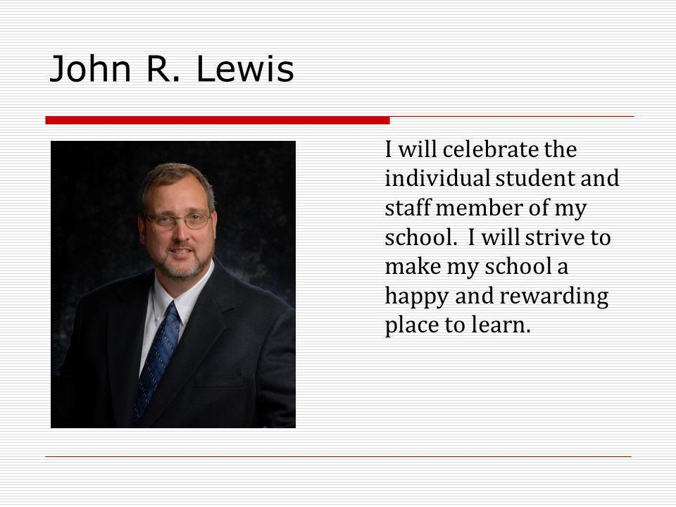 John R. Lewis I will celebrate the individual student and staff member of my school.