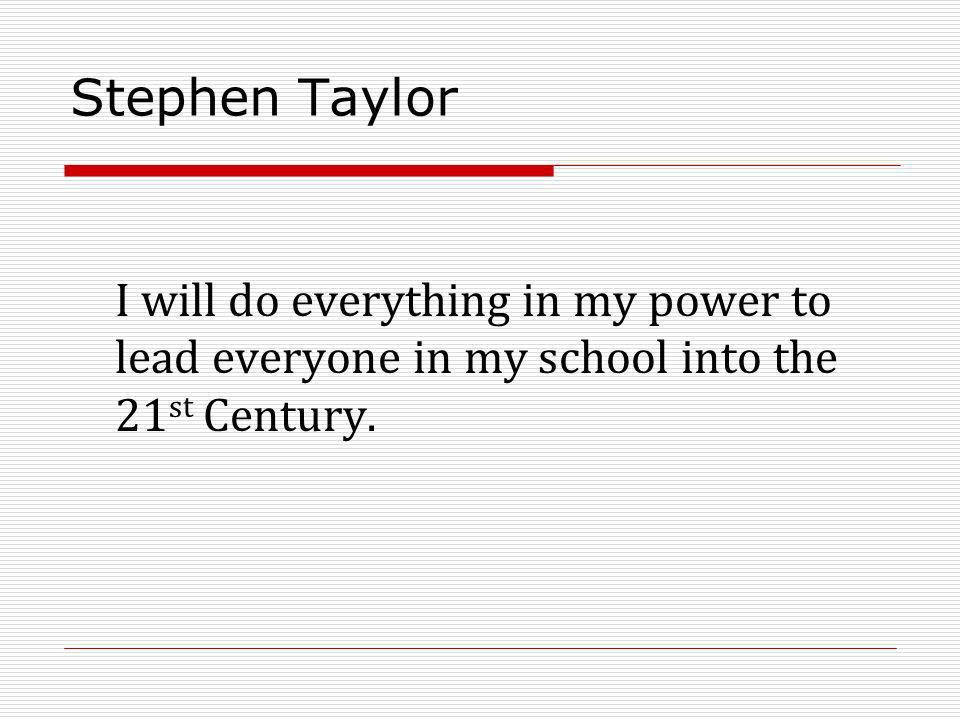Stephen Taylor I will do everything in my power to lead everyone in my school into the 21 st Century.