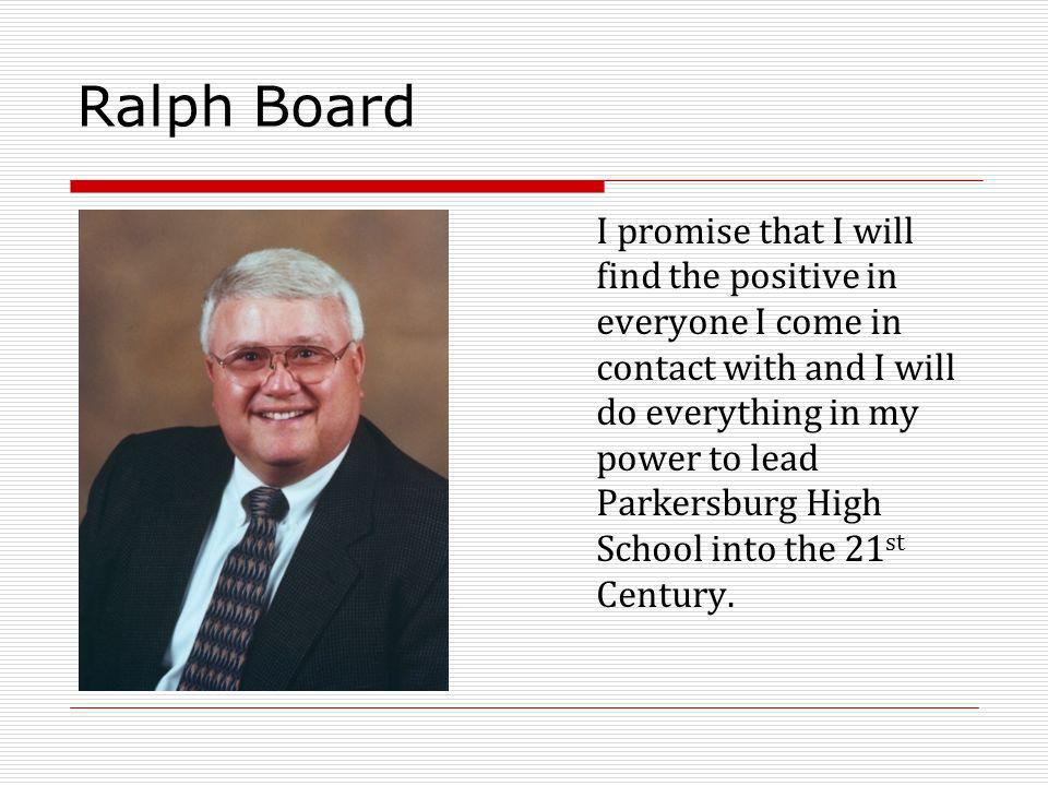 Ralph Board I promise that I will find the positive in everyone I come in contact with and I will do everything in my power to lead Parkersburg High School into the 21 st Century.