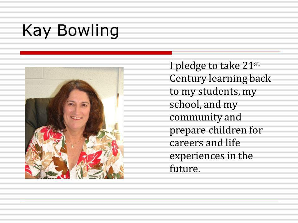 Kay Bowling I pledge to take 21 st Century learning back to my students, my school, and my community and prepare children for careers and life experiences in the future.