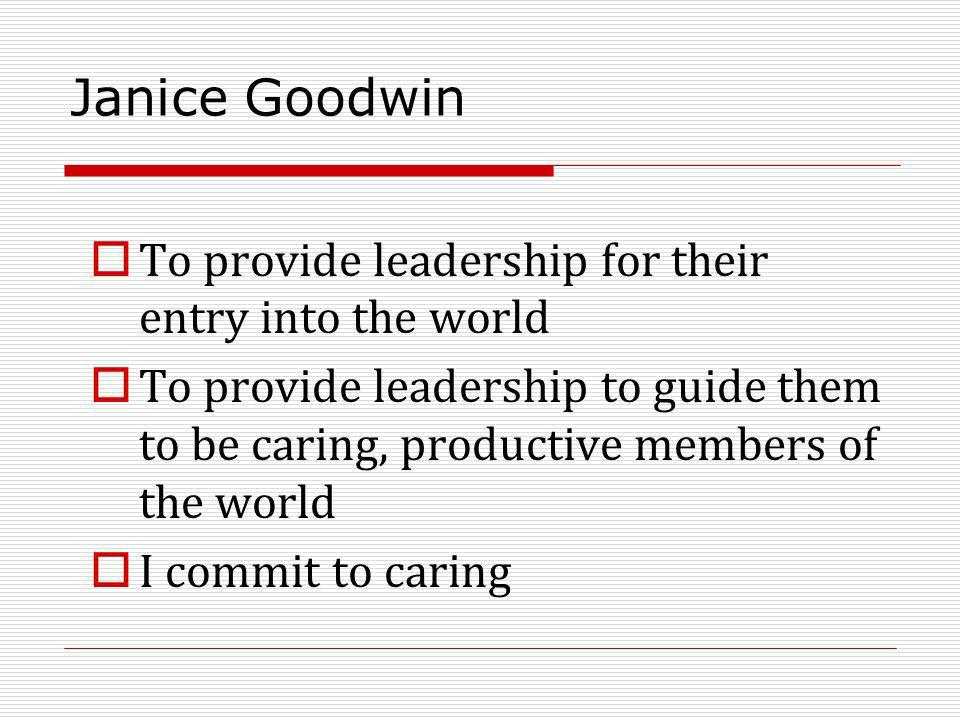 Janice Goodwin To provide leadership for their entry into the world To provide leadership to guide them to be caring, productive members of the world I commit to caring
