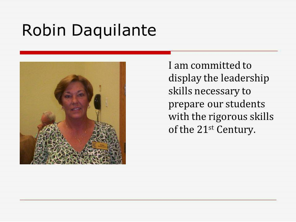 Robin Daquilante I am committed to display the leadership skills necessary to prepare our students with the rigorous skills of the 21 st Century.