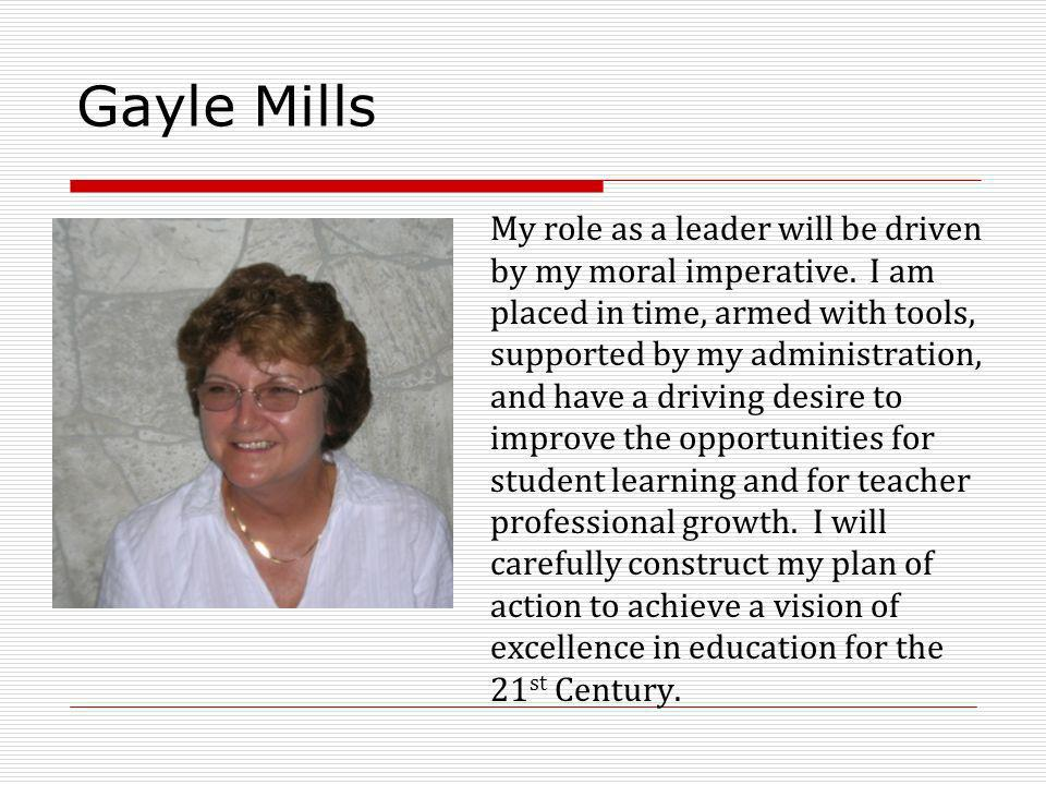 Gayle Mills My role as a leader will be driven by my moral imperative.