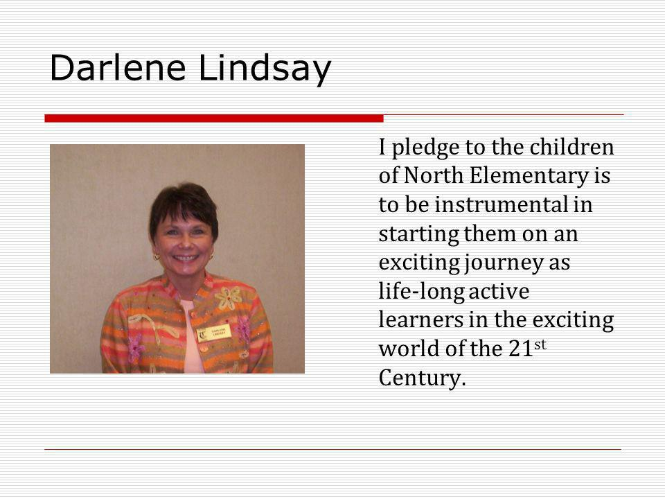 Darlene Lindsay I pledge to the children of North Elementary is to be instrumental in starting them on an exciting journey as life-long active learners in the exciting world of the 21 st Century.