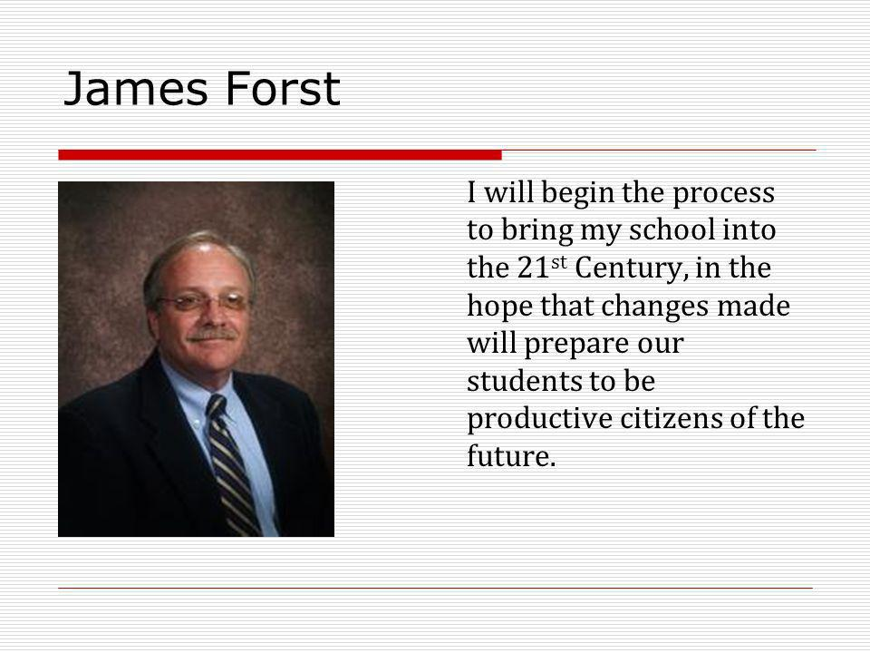 James Forst I will begin the process to bring my school into the 21 st Century, in the hope that changes made will prepare our students to be productive citizens of the future.