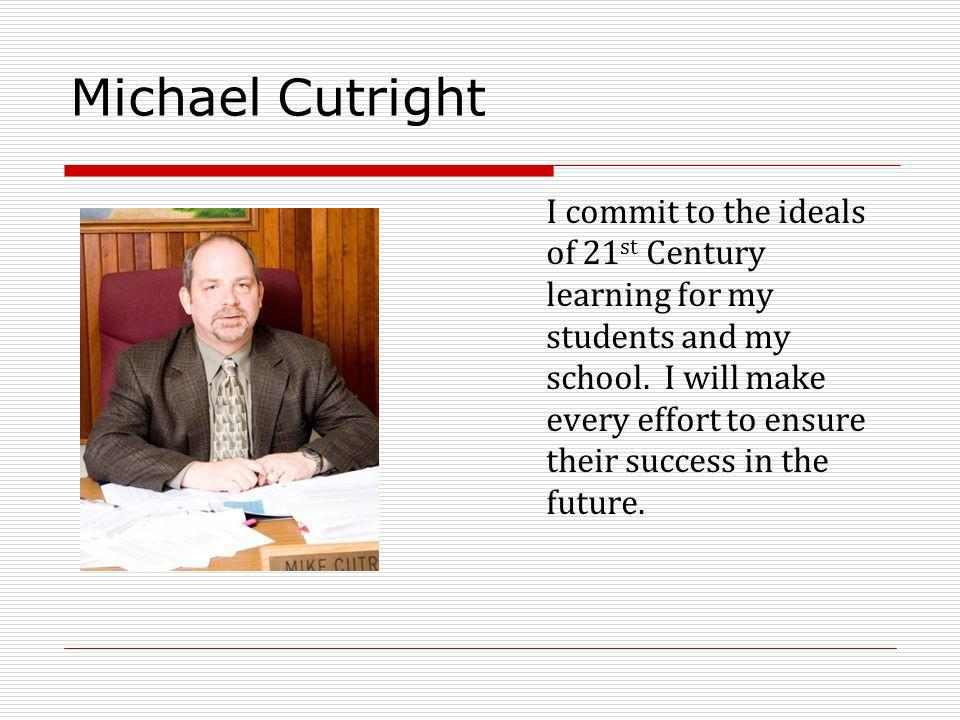Michael Cutright I commit to the ideals of 21 st Century learning for my students and my school.