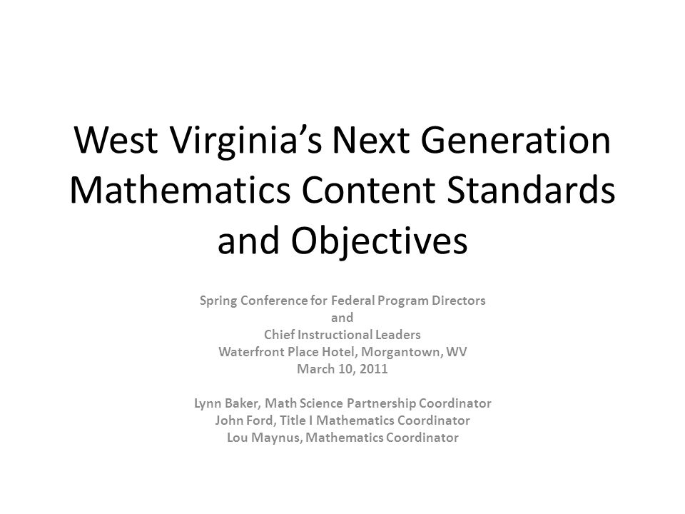 West Virginias Next Generation Mathematics Content Standards and Objectives Spring Conference for Federal Program Directors and Chief Instructional Leaders Waterfront Place Hotel, Morgantown, WV March 10, 2011 Lynn Baker, Math Science Partnership Coordinator John Ford, Title I Mathematics Coordinator Lou Maynus, Mathematics Coordinator