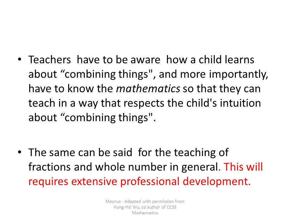 Teachers have to be aware how a child learns about combining things , and more importantly, have to know the mathematics so that they can teach in a way that respects the child s intuition about combining things .