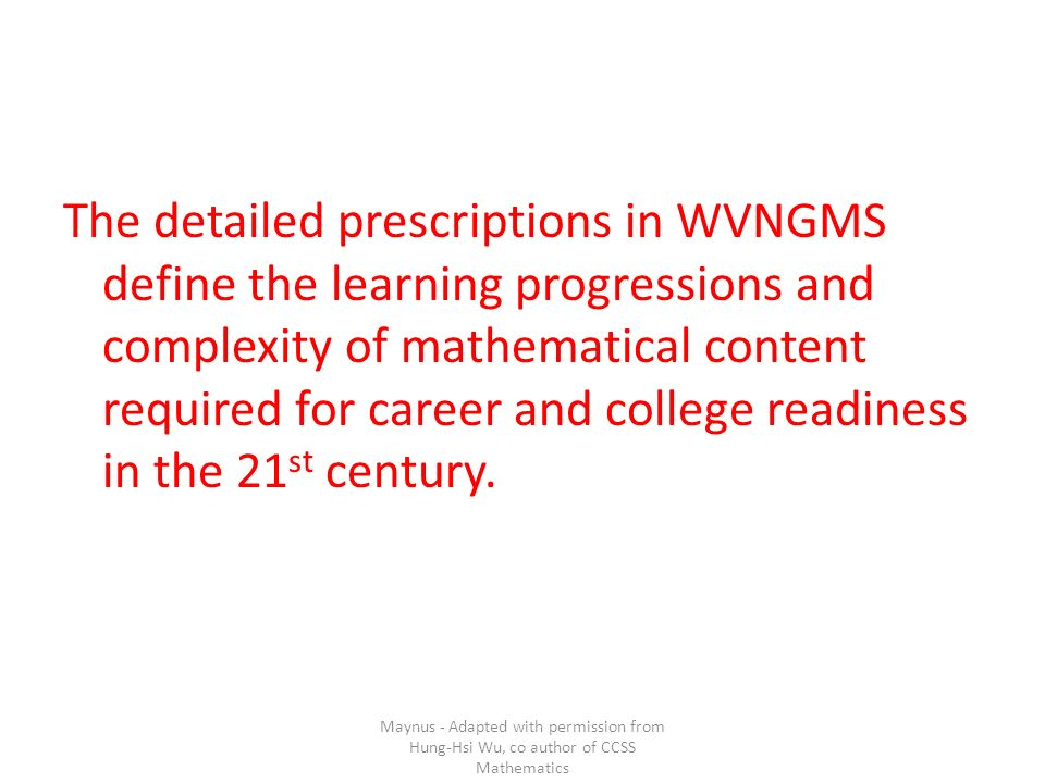 The detailed prescriptions in WVNGMS define the learning progressions and complexity of mathematical content required for career and college readiness in the 21 st century.
