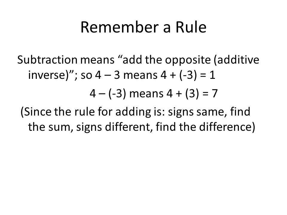 Remember a Rule Subtraction means add the opposite (additive inverse); so 4 – 3 means 4 + (-3) = 1 4 – (-3) means 4 + (3) = 7 (Since the rule for adding is: signs same, find the sum, signs different, find the difference)