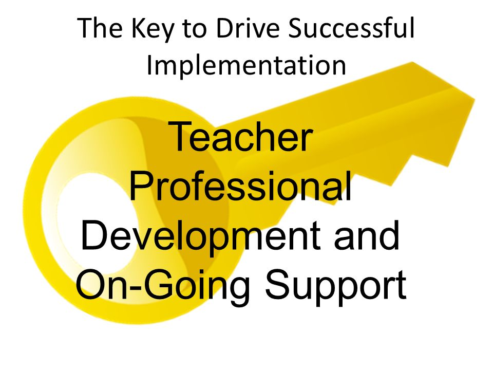 The Key to Drive Successful Implementation Teacher Professional Development and On-Going Support