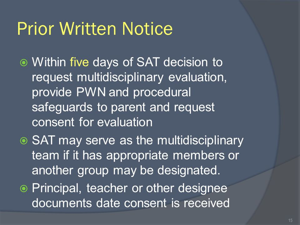Prior Written Notice Within five days of SAT decision to request multidisciplinary evaluation, provide PWN and procedural safeguards to parent and request consent for evaluation SAT may serve as the multidisciplinary team if it has appropriate members or another group may be designated.