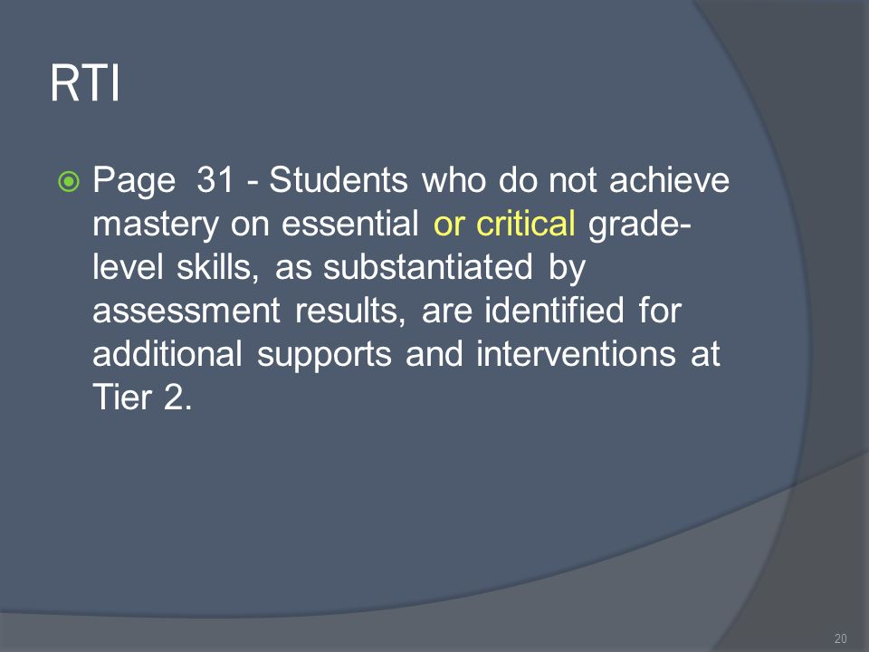 RTI Page 31 - Students who do not achieve mastery on essential or critical grade- level skills, as substantiated by assessment results, are identified for additional supports and interventions at Tier 2.