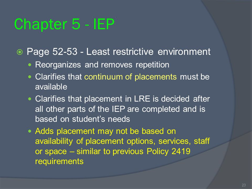Chapter 5 - IEP Page 52-53 - Least restrictive environment Reorganizes and removes repetition Clarifies that continuum of placements must be available Clarifies that placement in LRE is decided after all other parts of the IEP are completed and is based on students needs Adds placement may not be based on availability of placement options, services, staff or space – similar to previous Policy 2419 requirements 23