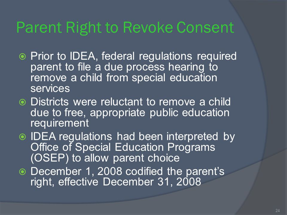 Parent Right to Revoke Consent Prior to IDEA, federal regulations required parent to file a due process hearing to remove a child from special education services Districts were reluctant to remove a child due to free, appropriate public education requirement IDEA regulations had been interpreted by Office of Special Education Programs (OSEP) to allow parent choice December 1, 2008 codified the parents right, effective December 31, 2008 24