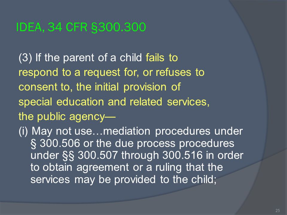 IDEA, 34 CFR §300.300 (3) If the parent of a child fails to respond to a request for, or refuses to consent to, the initial provision of special education and related services, the public agency (i) May not use…mediation procedures under § 300.506 or the due process procedures under §§ 300.507 through 300.516 in order to obtain agreement or a ruling that the services may be provided to the child; 25
