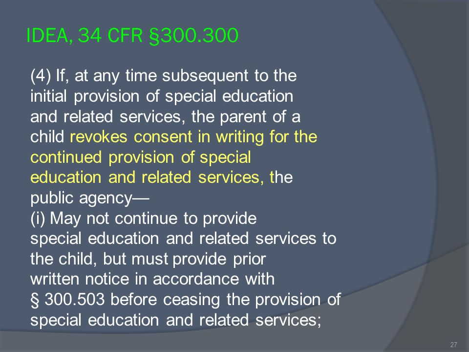 IDEA, 34 CFR §300.300 (4) If, at any time subsequent to the initial provision of special education and related services, the parent of a child revokes consent in writing for the continued provision of special education and related services, the public agency (i) May not continue to provide special education and related services to the child, but must provide prior written notice in accordance with § 300.503 before ceasing the provision of special education and related services; 27