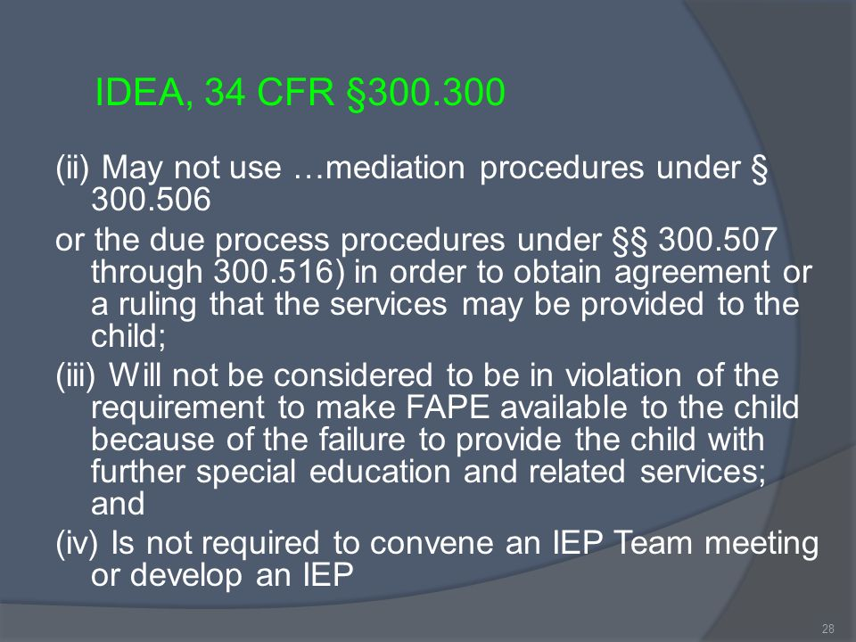 (ii) May not use …mediation procedures under § 300.506 or the due process procedures under §§ 300.507 through 300.516) in order to obtain agreement or a ruling that the services may be provided to the child; (iii) Will not be considered to be in violation of the requirement to make FAPE available to the child because of the failure to provide the child with further special education and related services; and (iv) Is not required to convene an IEP Team meeting or develop an IEP IDEA, 34 CFR §300.300 28